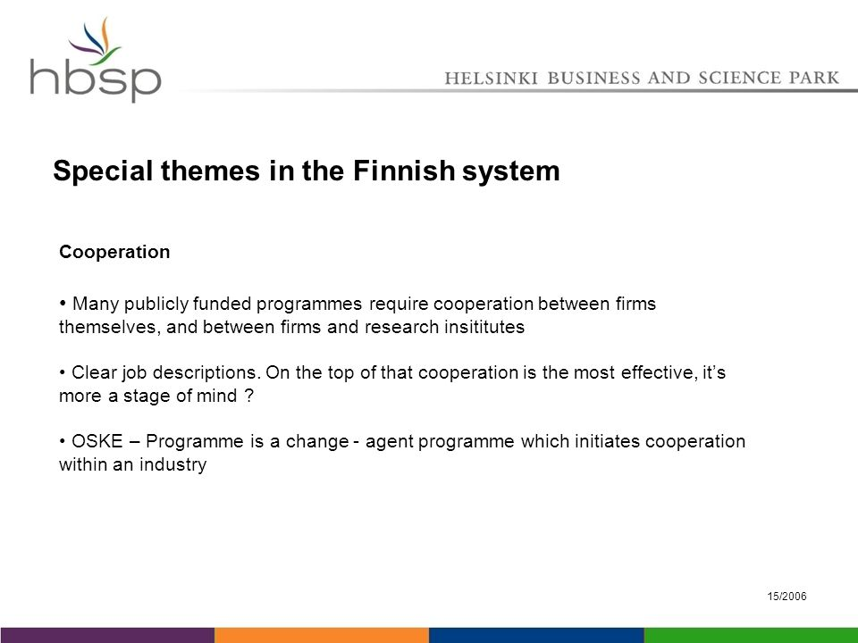 15/2006 Special themes in the Finnish system Cooperation Many publicly funded programmes require cooperation between firms themselves, and between firms and research insititutes Clear job descriptions.