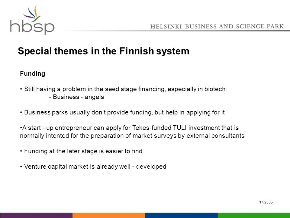 17/2006 Special themes in the Finnish system Funding Still having a problem in the seed stage financing, especially in biotech - Business - angels Business parks usually don't provide funding, but help in applying for it A start –up entrepreneur can apply for Tekes-funded TULI investment that is normally intented for the preparation of market surveys by external consultants Funding at the later stage is easier to find Venture capital market is already well - developed