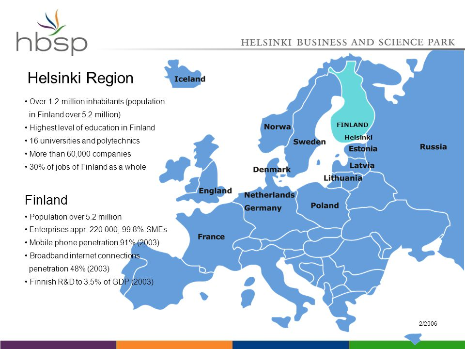 2/2006 Over 1.2 million inhabitants (population in Finland over 5.2 million) Highest level of education in Finland 16 universities and polytechnics More than 60,000 companies 30% of jobs of Finland as a whole FINLAND Helsinki Helsinki Region Finland Population over 5.2 million Enterprises appr.