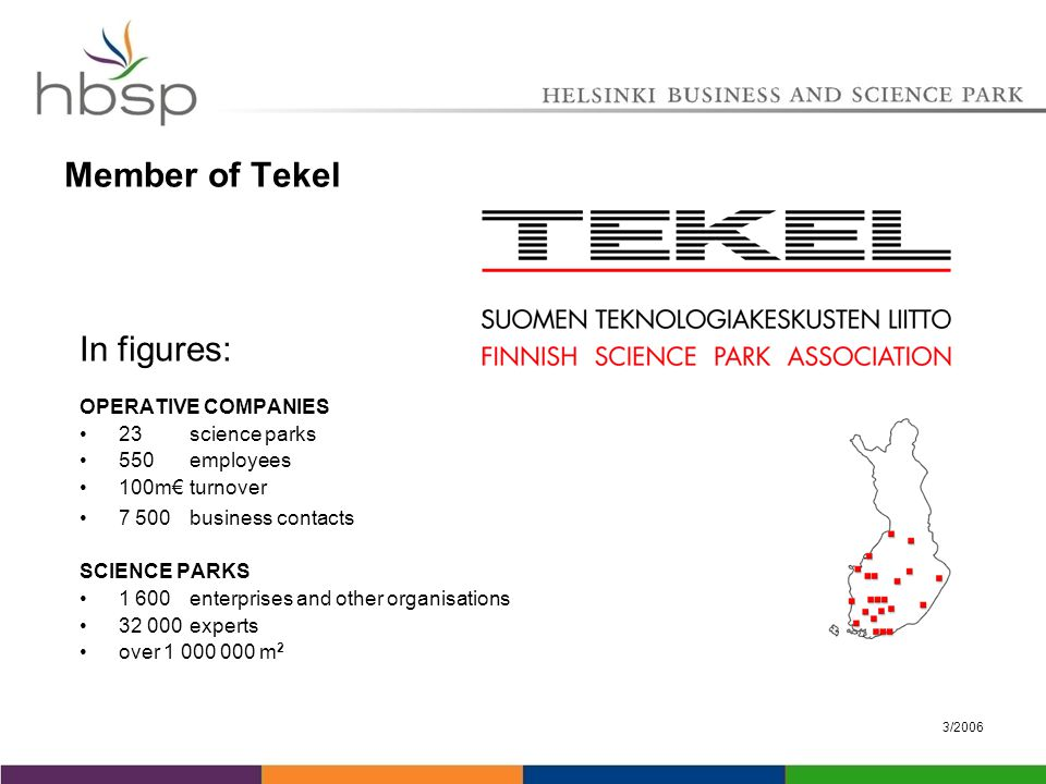 3/2006 In figures: OPERATIVE COMPANIES 23 science parks 550 employees 100m€ turnover 7 500 business contacts SCIENCE PARKS 1 600 enterprises and other organisations 32 000 experts over 1 000 000 m 2 Member of Tekel