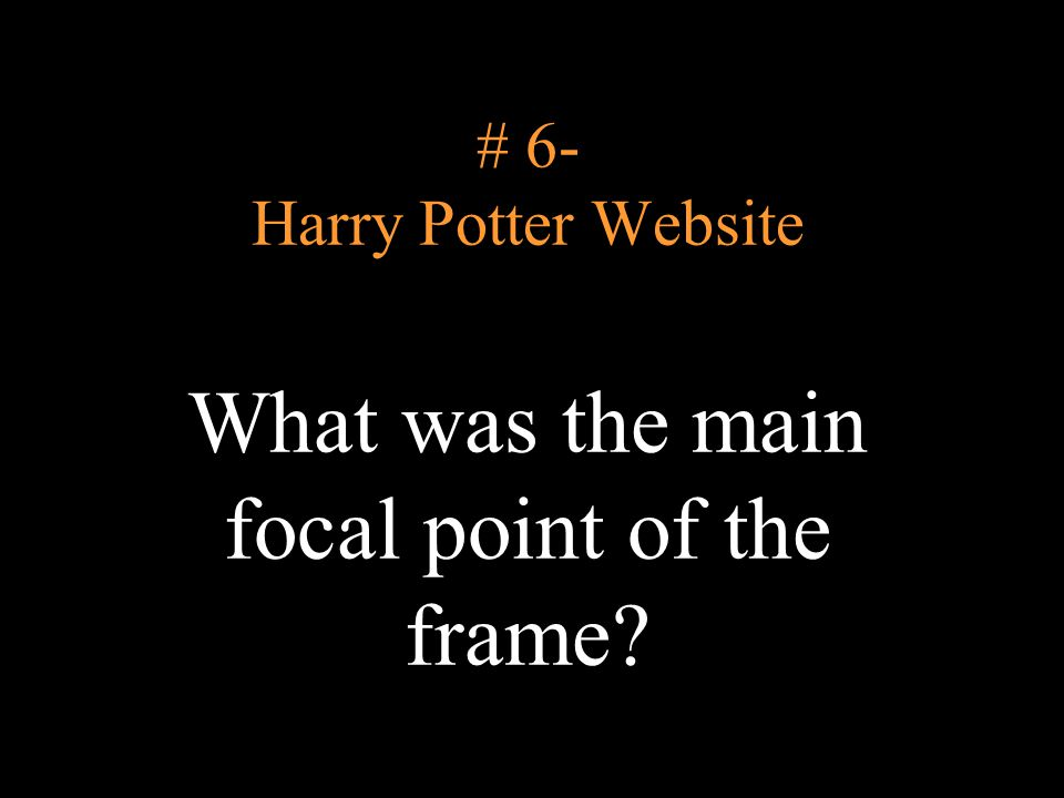 # 6- Harry Potter Website What was the main focal point of the frame?