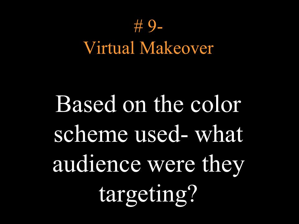 # 9- Virtual Makeover Based on the color scheme used- what audience were they targeting?