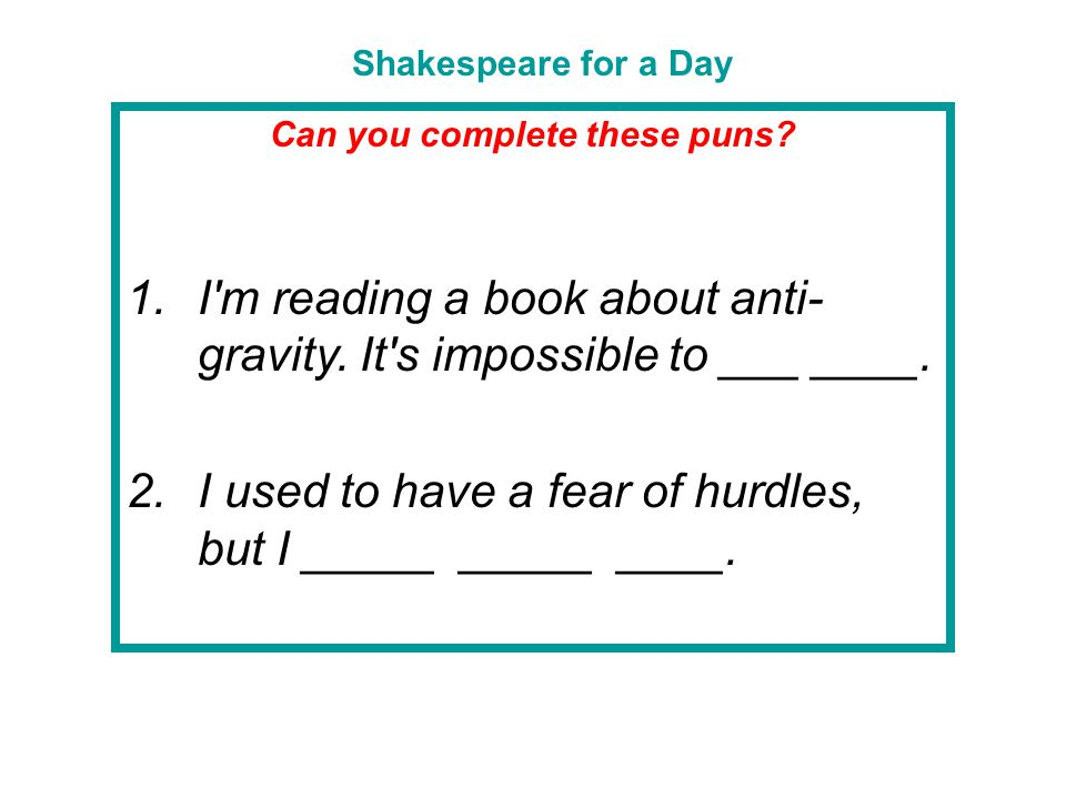 Shakespeare for a Day Can you complete these puns? 1.I'm reading a book about anti- gravity. It's impossible to ___ ____. 2.I used to have a fear of h