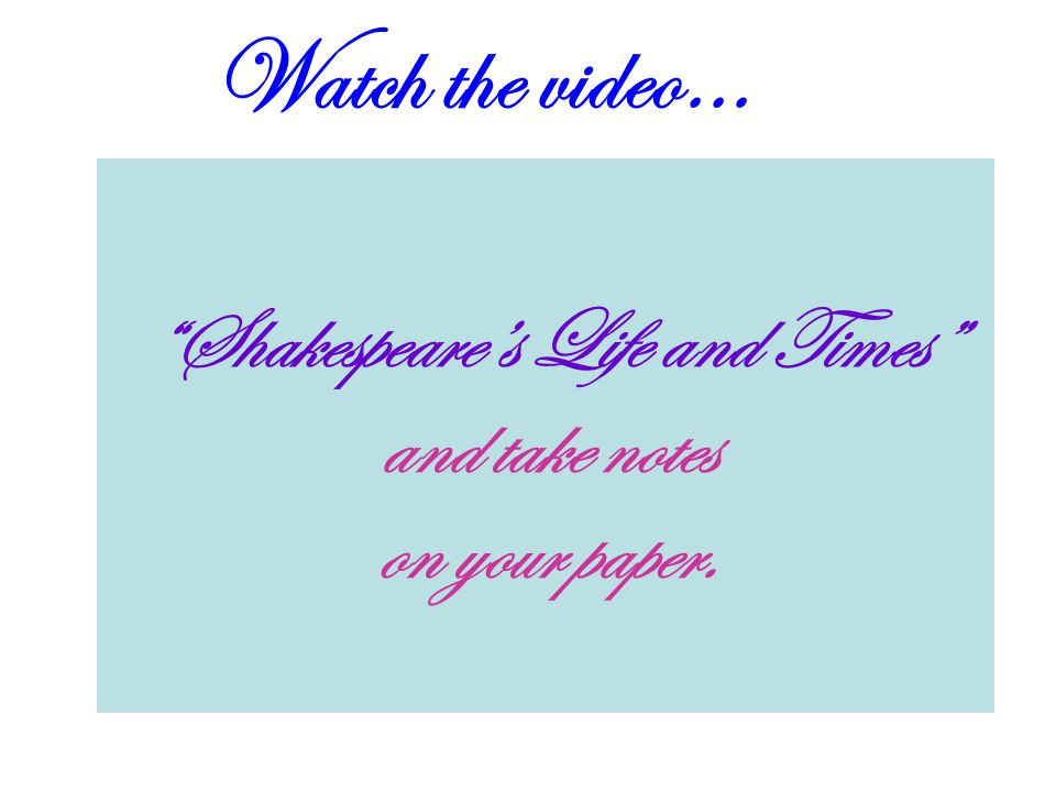 "Watch the video… ""Shakespeare's Life and Times"" and take notes on your paper."
