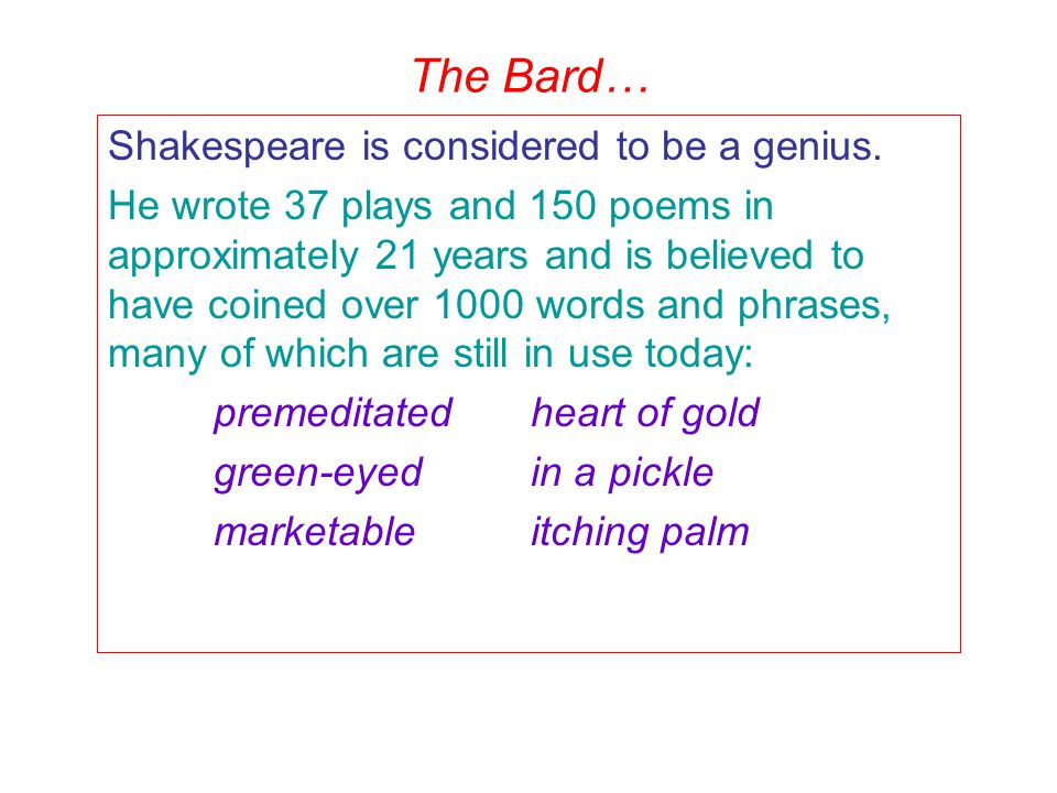 The Bard… Shakespeare is considered to be a genius. He wrote 37 plays and 150 poems in approximately 21 years and is believed to have coined over 1000