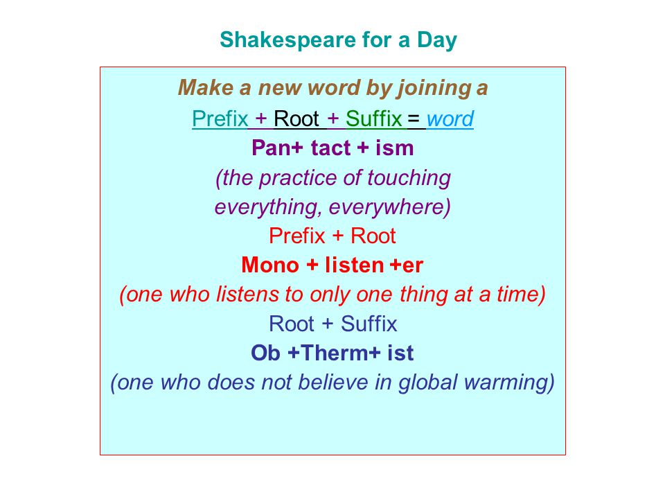 Shakespeare for a Day Make a new word by joining a Prefix + Root + Suffix = word Pan+ tact + ism (the practice of touching everything, everywhere) Pre