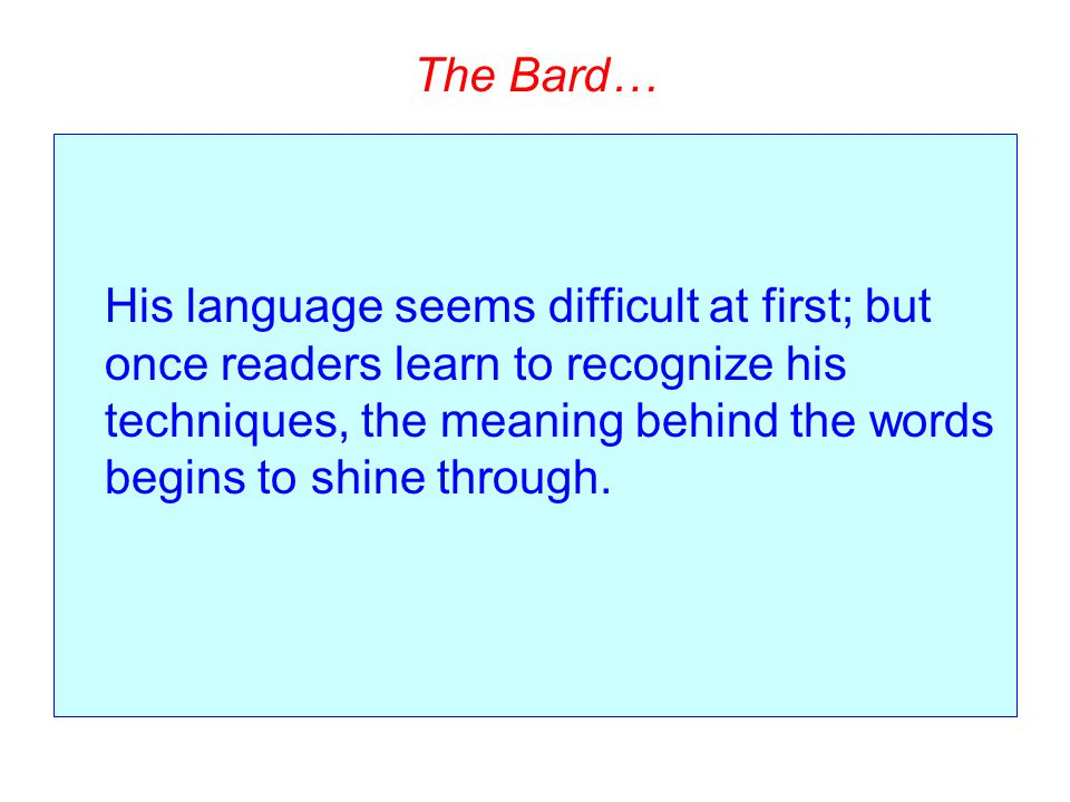 The Bard… His language seems difficult at first; but once readers learn to recognize his techniques, the meaning behind the words begins to shine thro