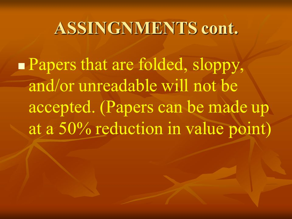 ASSINGNMENTS cont. Papers that are folded, sloppy, and/or unreadable will not be accepted. (Papers can be made up at a 50% reduction in value point)