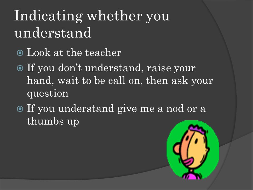 Indicating whether you understand  Look at the teacher  If you don't understand, raise your hand, wait to be call on, then ask your question  If you understand give me a nod or a thumbs up