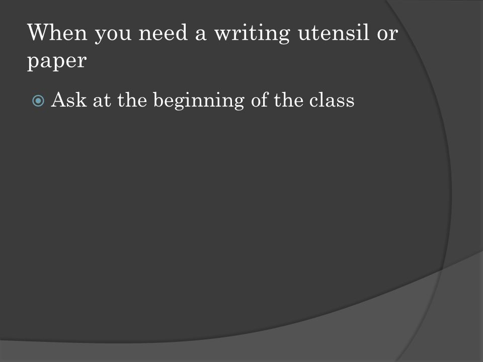When you need a writing utensil or paper  Ask at the beginning of the class