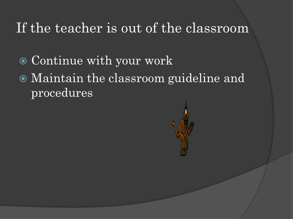 If the teacher is out of the classroom  Continue with your work  Maintain the classroom guideline and procedures