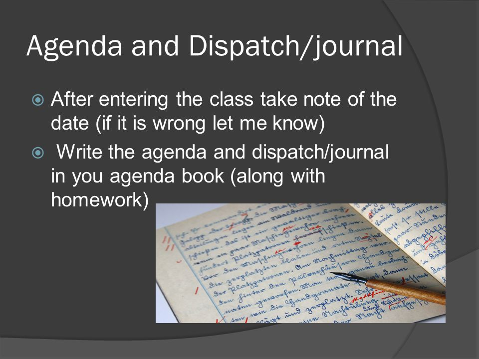 Agenda and Dispatch/journal  After entering the class take note of the date (if it is wrong let me know)  Write the agenda and dispatch/journal in you agenda book (along with homework)