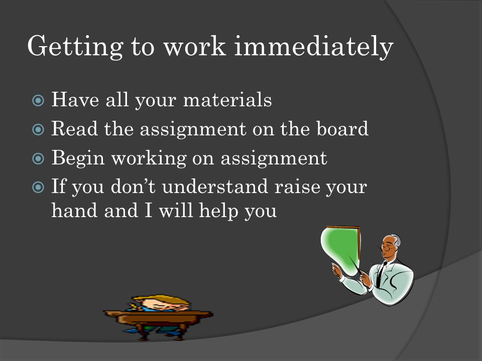 Getting to work immediately  Have all your materials  Read the assignment on the board  Begin working on assignment  If you don't understand raise your hand and I will help you