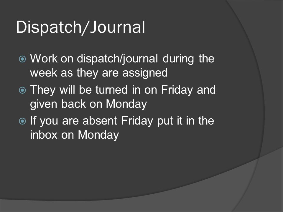 Dispatch/Journal  Work on dispatch/journal during the week as they are assigned  They will be turned in on Friday and given back on Monday  If you are absent Friday put it in the inbox on Monday