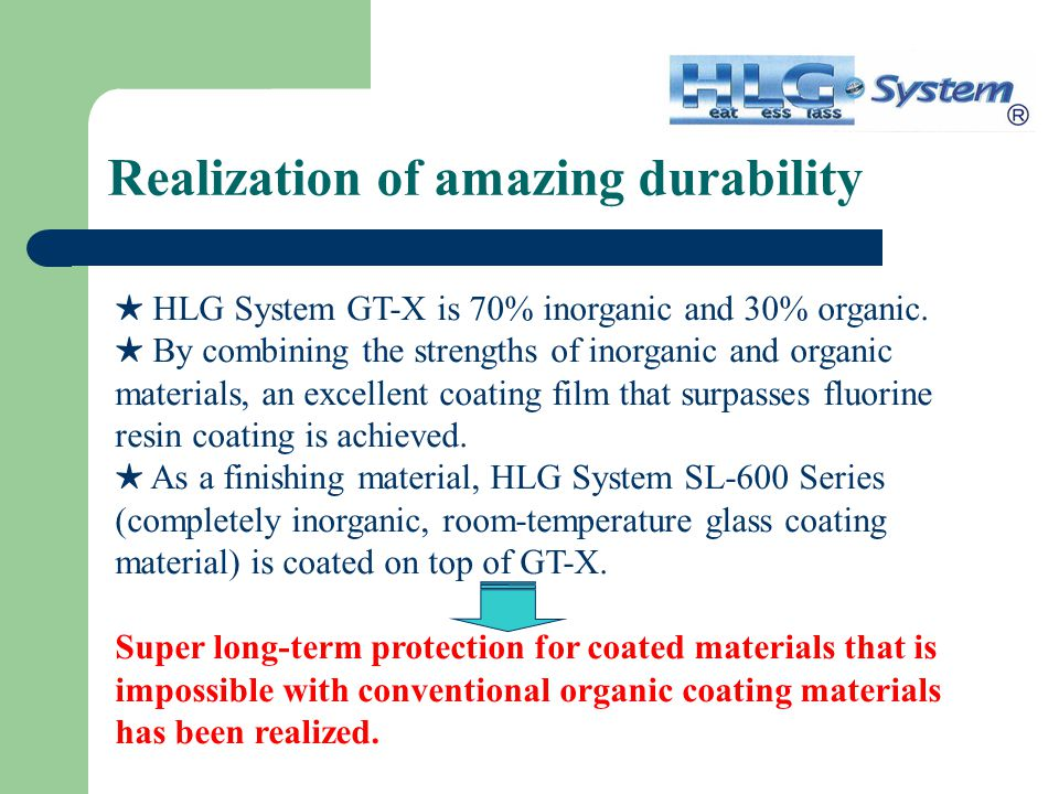 Realization of amazing durability ★ HLG System GT-X is 70% inorganic and 30% organic.