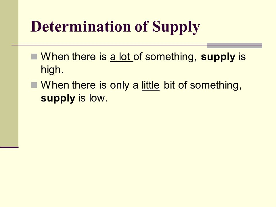 Determination of Supply When there is a lot of something, supply is high. When there is only a little bit of something, supply is low.