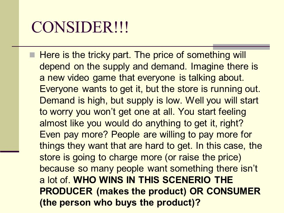 CONSIDER!!! Here is the tricky part. The price of something will depend on the supply and demand. Imagine there is a new video game that everyone is t
