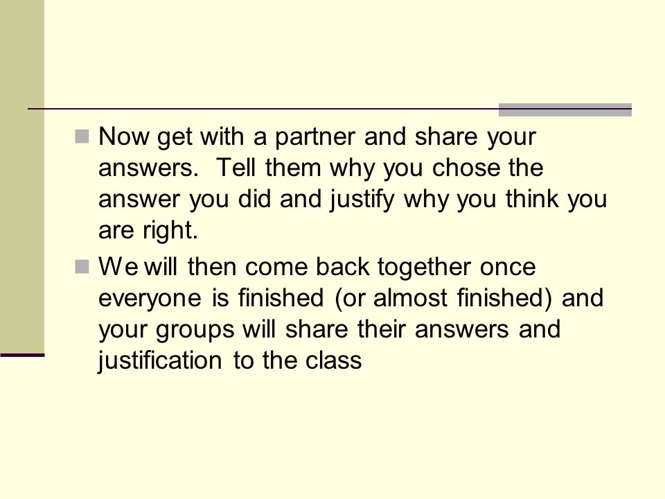 Now get with a partner and share your answers. Tell them why you chose the answer you did and justify why you think you are right. We will then come b