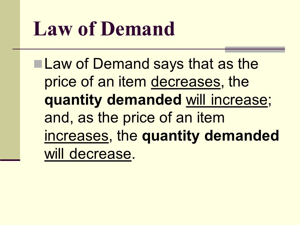 Law of Demand Law of Demand says that as the price of an item decreases, the quantity demanded will increase; and, as the price of an item increases,