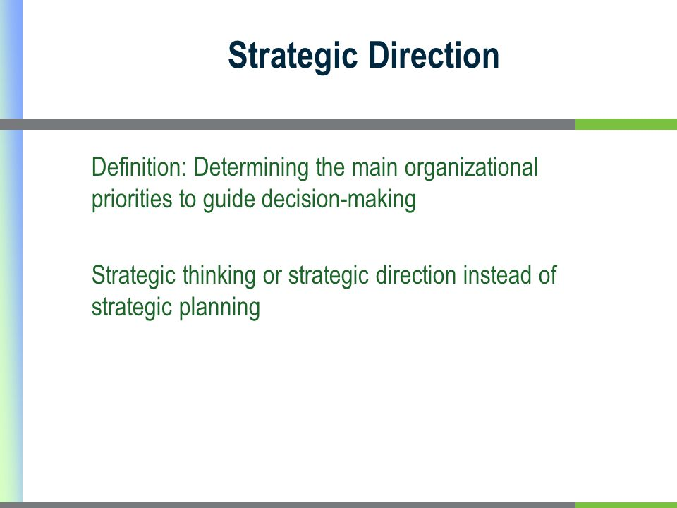 Strategic Direction Definition: Determining the main organizational priorities to guide decision-making Strategic thinking or strategic direction instead of strategic planning