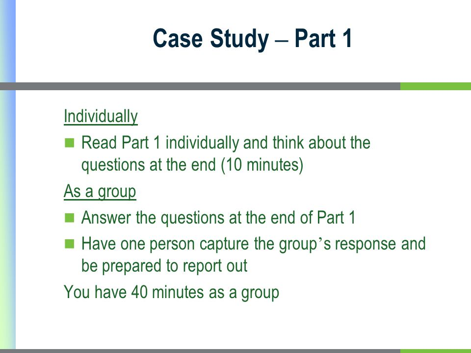 Case Study – Part 1 Individually Read Part 1 individually and think about the questions at the end (10 minutes) As a group Answer the questions at the end of Part 1 Have one person capture the group ' s response and be prepared to report out You have 40 minutes as a group