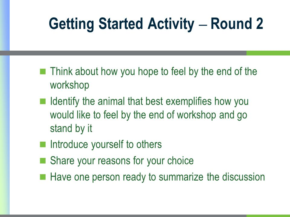 Getting Started Activity – Round 2 Think about how you hope to feel by the end of the workshop Identify the animal that best exemplifies how you would like to feel by the end of workshop and go stand by it Introduce yourself to others Share your reasons for your choice Have one person ready to summarize the discussion