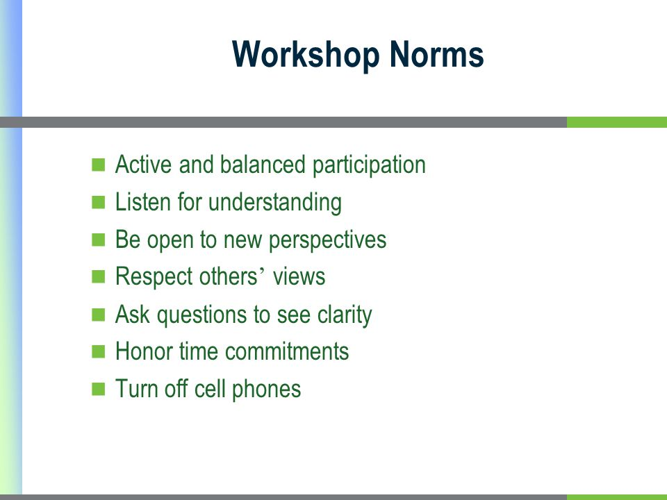 Workshop Norms Active and balanced participation Listen for understanding Be open to new perspectives Respect others ' views Ask questions to see clarity Honor time commitments Turn off cell phones