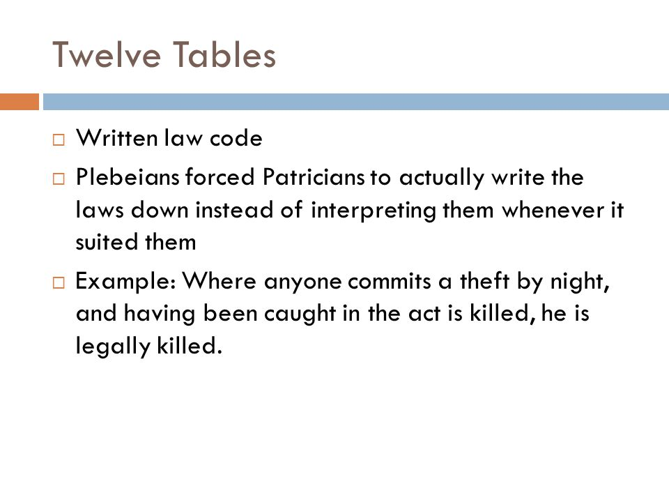 Twelve Tables  Written law code  Plebeians forced Patricians to actually write the laws down instead of interpreting them whenever it suited them  Example: Where anyone commits a theft by night, and having been caught in the act is killed, he is legally killed.