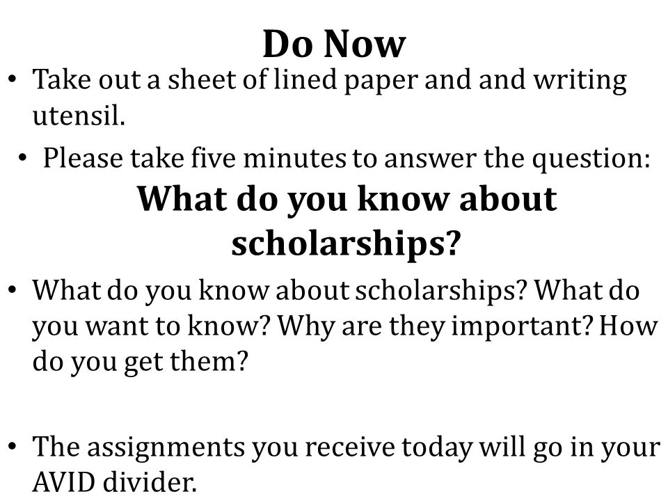 Do Now Take out a sheet of lined paper and and writing utensil. Please take five minutes to answer the question: What do you know about scholarships?