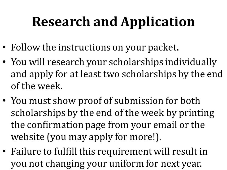Research and Application Follow the instructions on your packet. You will research your scholarships individually and apply for at least two scholarsh