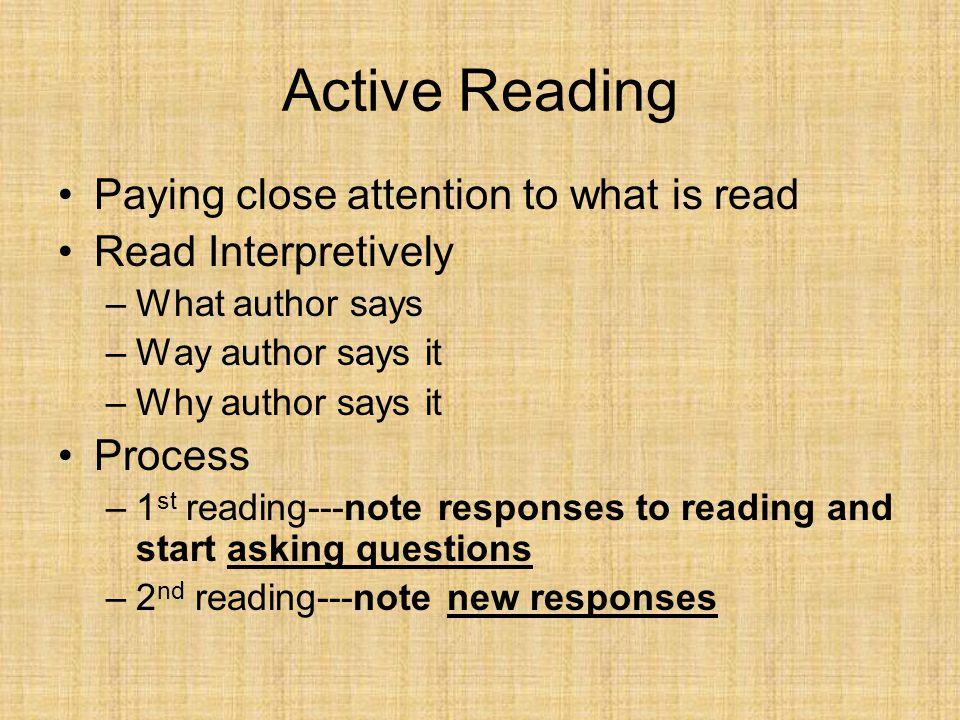 Active Reading Paying close attention to what is read Read Interpretively –What author says –Way author says it –Why author says it Process –1 st read