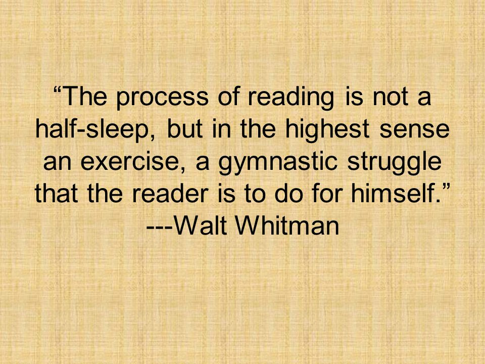 The process of reading is not a half-sleep, but in the highest sense an exercise, a gymnastic struggle that the reader is to do for himself. ---Walt Whitman