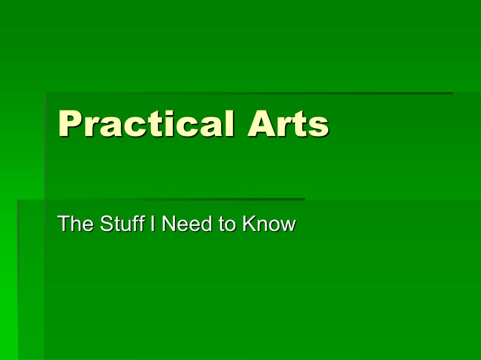 Practical Arts The Stuff I Need to Know