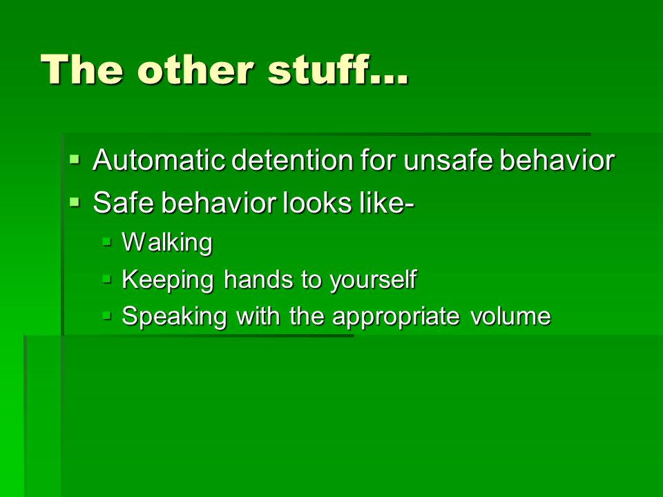 The other stuff…  Automatic detention for unsafe behavior  Safe behavior looks like-  Walking  Keeping hands to yourself  Speaking with the appro