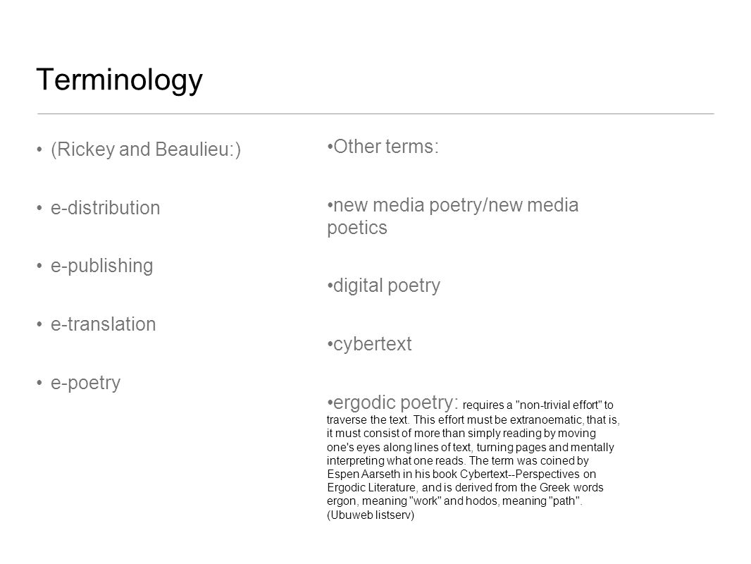 Terminology (Rickey and Beaulieu:) e-distribution e-publishing e-translation e-poetry Other terms: new media poetry/new media poetics digital poetry cybertext ergodic poetry: requires a non-trivial effort to traverse the text.