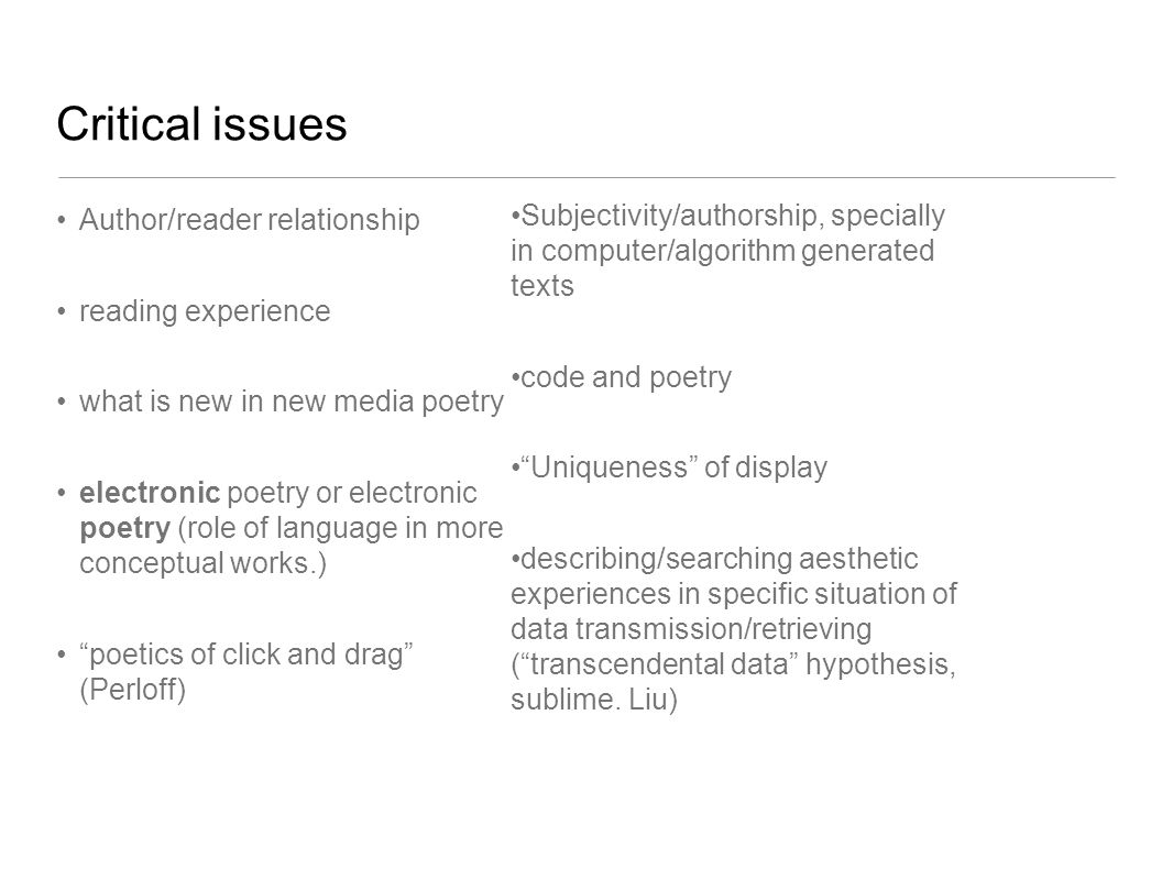 Critical issues Author/reader relationship reading experience what is new in new media poetry electronic poetry or electronic poetry (role of language in more conceptual works.) poetics of click and drag (Perloff) Subjectivity/authorship, specially in computer/algorithm generated texts code and poetry Uniqueness of display describing/searching aesthetic experiences in specific situation of data transmission/retrieving ( transcendental data hypothesis, sublime.