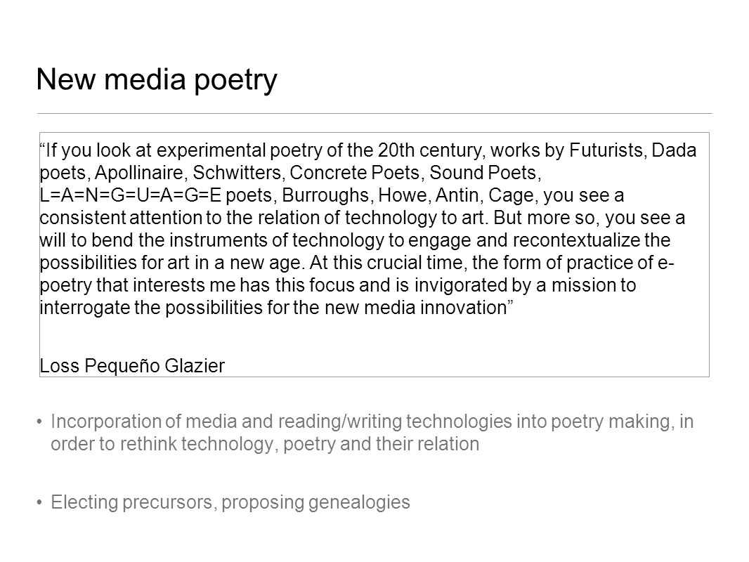 New media poetry Incorporation of media and reading/writing technologies into poetry making, in order to rethink technology, poetry and their relation Electing precursors, proposing genealogies If you look at experimental poetry of the 20th century, works by Futurists, Dada poets, Apollinaire, Schwitters, Concrete Poets, Sound Poets, L=A=N=G=U=A=G=E poets, Burroughs, Howe, Antin, Cage, you see a consistent attention to the relation of technology to art.