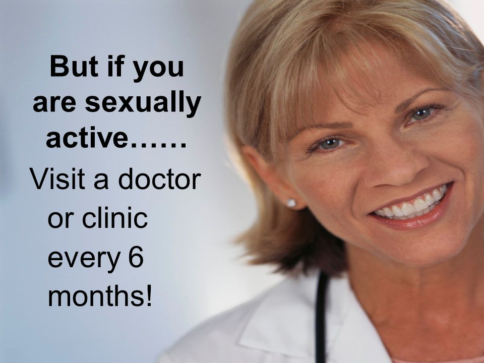 But if you are sexually active…… Visit a doctor or clinic every 6 months!