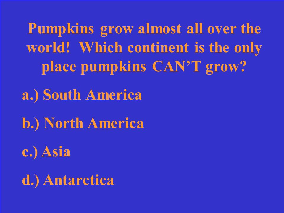 Pumpkins grow almost all over the world.Which continent is the only place pumpkins CAN'T grow.
