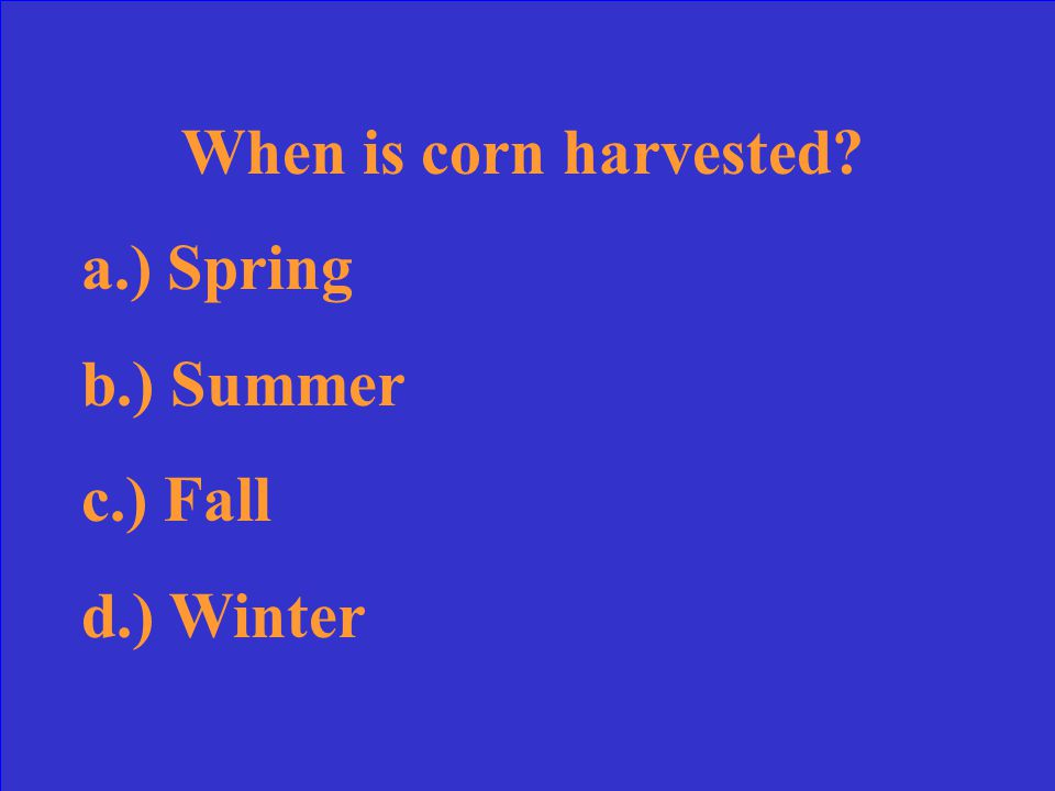 When is corn harvested? a.) Spring b.) Summer c.) Fall d.) Winter