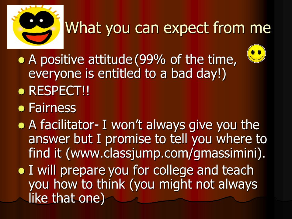 What you can expect from me A positive attitude(99% of the time, everyone is entitled to a bad day!) A positive attitude(99% of the time, everyone is entitled to a bad day!) RESPECT!.
