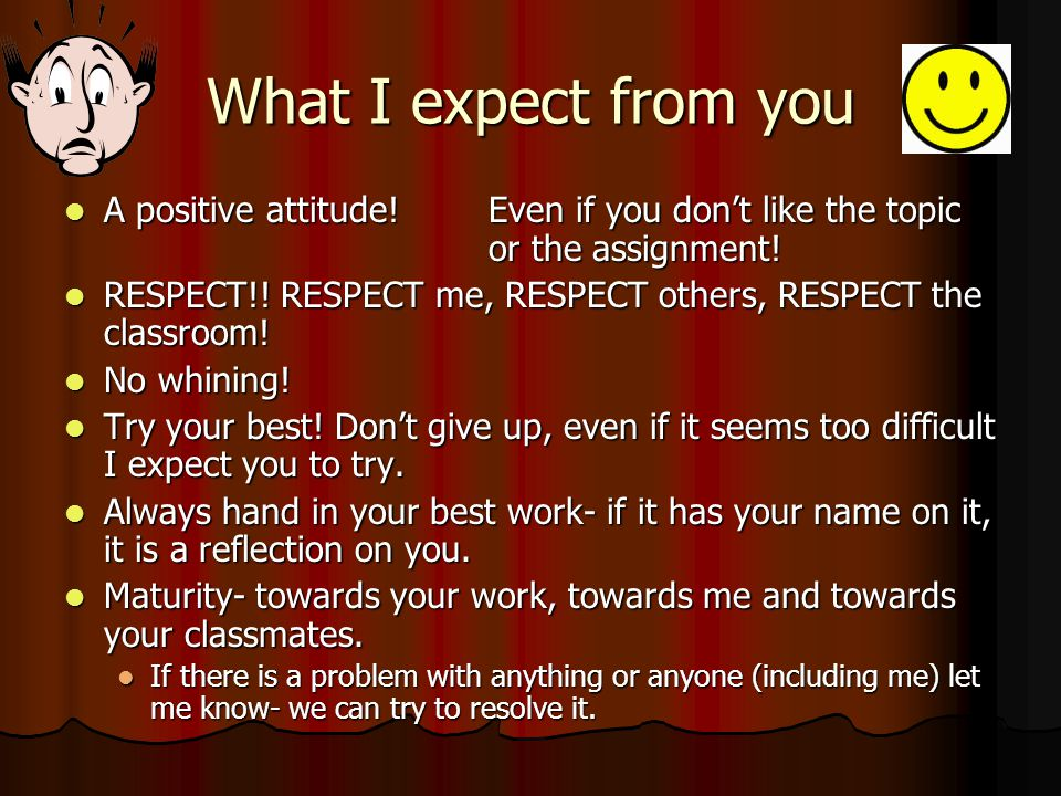 What I expect from you A positive attitude!Even if you don't like the topic or the assignment.