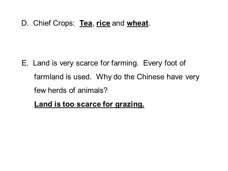 D. Chief Crops: Tea, rice and wheat. E. Land is very scarce for farming.