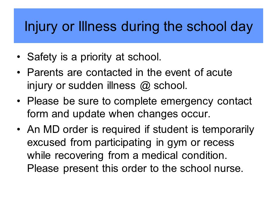 Injury or Illness during the school day Safety is a priority at school. Parents are contacted in the event of acute injury or sudden illness @ school.