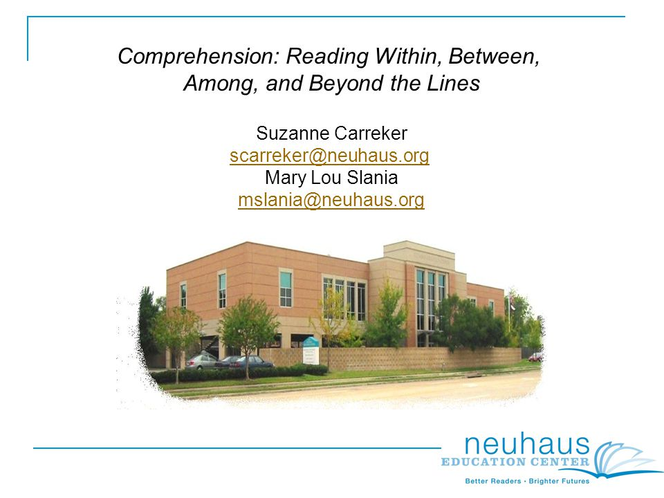 Comprehension: Reading Within, Between, Among, and Beyond the Lines Suzanne Carreker scarreker@neuhaus.org Mary Lou Slania mslania@neuhaus.org