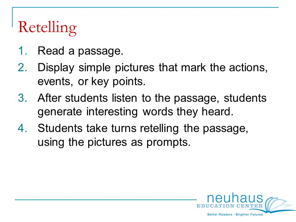 Retelling 1.Read a passage. 2.Display simple pictures that mark the actions, events, or key points.