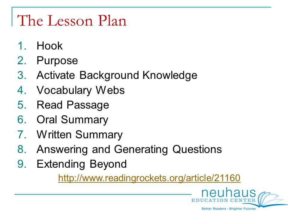 The Lesson Plan 1.Hook 2.Purpose 3.Activate Background Knowledge 4.Vocabulary Webs 5.Read Passage 6.Oral Summary 7.Written Summary 8.Answering and Generating Questions 9.Extending Beyond http://www.readingrockets.org/article/21160