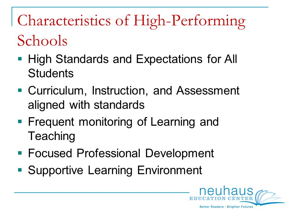 Characteristics of High-Performing Schools  High Standards and Expectations for All Students  Curriculum, Instruction, and Assessment aligned with standards  Frequent monitoring of Learning and Teaching  Focused Professional Development  Supportive Learning Environment
