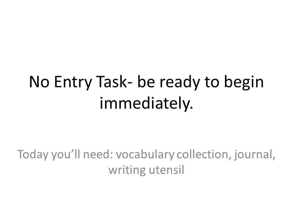 No Entry Task- be ready to begin immediately. Today you'll need: vocabulary collection, journal, writing utensil