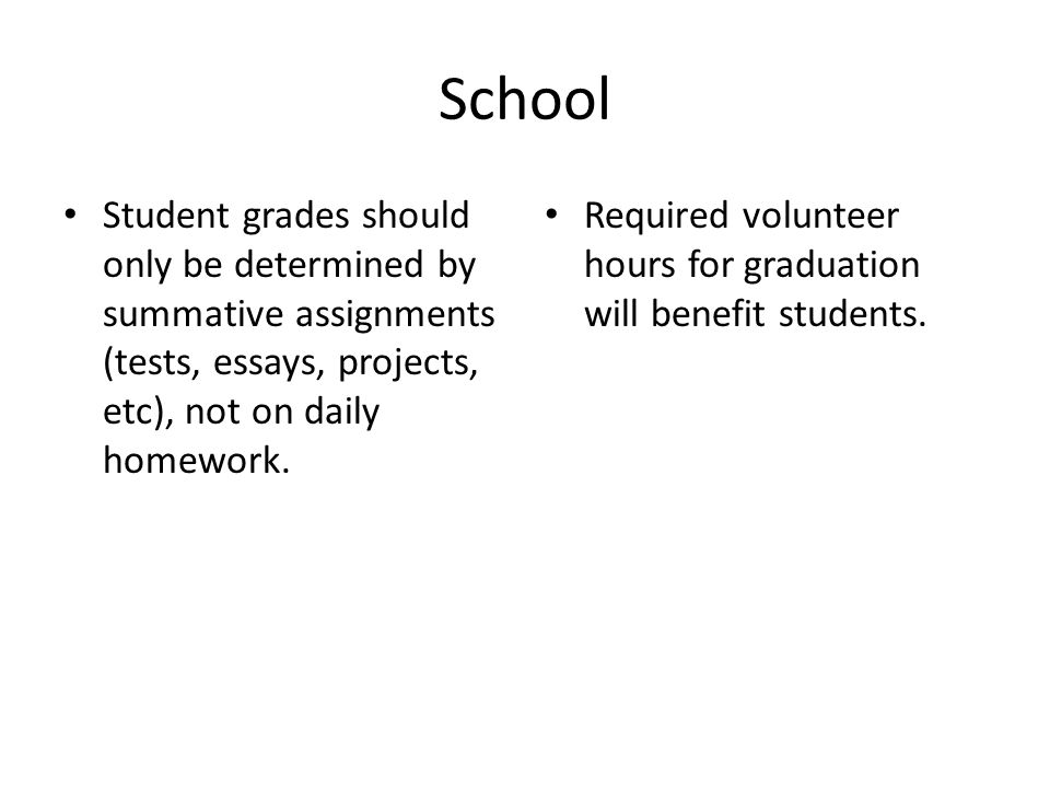 School Student grades should only be determined by summative assignments (tests, essays, projects, etc), not on daily homework. Required volunteer hou